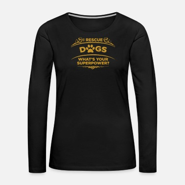 Rescue Dog Rescue Dogs what youruperpower - Women's Premium Long Sleeve T-Shirt