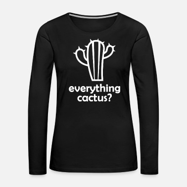 Arizona Everything cactus? Desert plant from Mexico, Texas - Women's Premium Long Sleeve T-Shirt