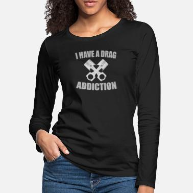 Drag Race Drag Car Racing Design - I Have A Drag Addiction - Women's Premium Longsleeve Shirt