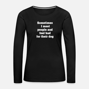 Sad Sometimes I meet people and feel bad for their dog - Women's Premium Long Sleeve T-Shirt