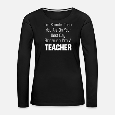 Teaching Teaching - I'm smarter than you are - Women's Premium Long Sleeve T-Shirt