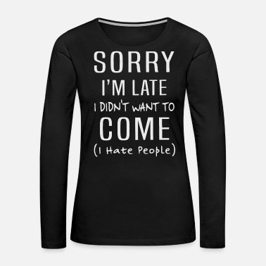 Sorry i'm late i didn't want to come i hate people - Women's Premium Long Sleeve T-Shirt