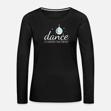 Belly Dance Dance It´s Cheaper Than Therapy Ballet Disco Tango - Women's Premium Long Sleeve T-Shirt