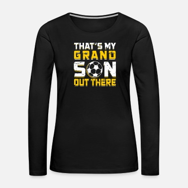 Daughter - thats my grandson out there soccer gr - Women's Premium Long Sleeve T-Shirt
