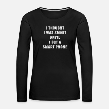 Smart Phone I Thought I Was Smart Until I Got A Smart Phone - Women's Premium Long Sleeve T-Shirt