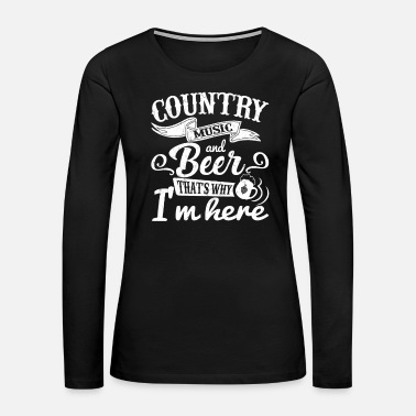 Country Country Music And Beer Shirt That's Why I'm Here - Women's Premium Long Sleeve T-Shirt