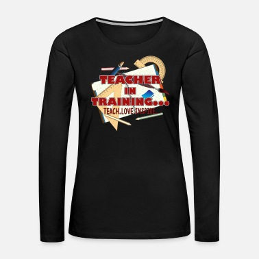 Teacher Training TEACHER IN TRAINING TEE SHIRT - Women's Premium Long Sleeve T-Shirt
