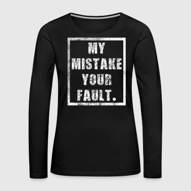Disapproval Funny It's not my fault Joke Tee Design My mistake your fault - Women's Premium Long Sleeve T-Shirt