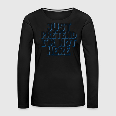 Excuse Cool & Funny Pretending Tshirt Design Just pretend I'm not here - Women's Premium Long Sleeve T-Shirt