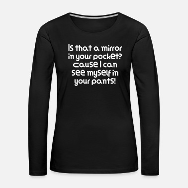 Cause Is that a mirror in your pocket? Cause I can see - Women's Premium Long Sleeve T-Shirt