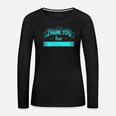 Irony Thank you for NOTHING saying slogan - Women's Premium Long Sleeve T-Shirt