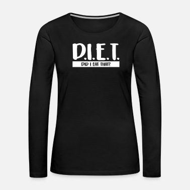 Diet DIET Did I Eat That Funny Dieting/Fitness - Women's Premium Long Sleeve T-Shirt