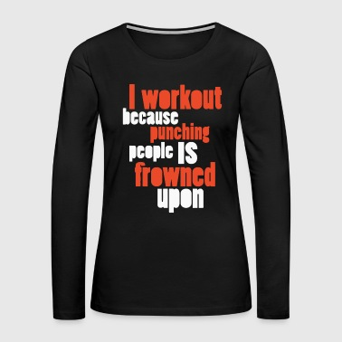 I workout because punching people is frowned upon - Women's Premium Long Sleeve T-Shirt