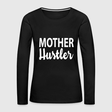 Mother Hustler Shirt - Women's Premium Long Sleeve T-Shirt