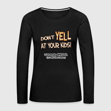 Don't Yell At Your Kids! - Women's Premium Long Sleeve T-Shirt