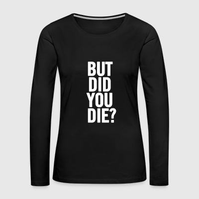 But Did You Die White - Women's Premium Long Sleeve T-Shirt