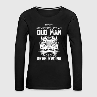 Old Man Who Loves Drag Racing T Shirt - Women's Premium Long Sleeve T-Shirt
