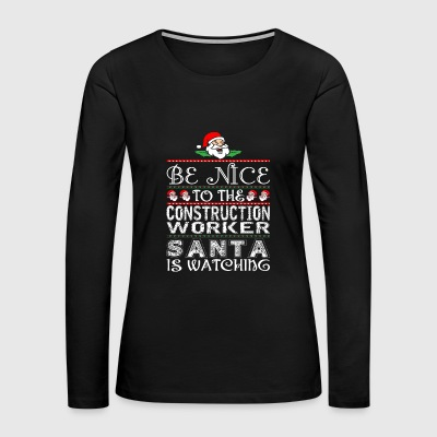 Be Nice To Construction Worker Santa Is Watching - Women's Premium Long Sleeve T-Shirt