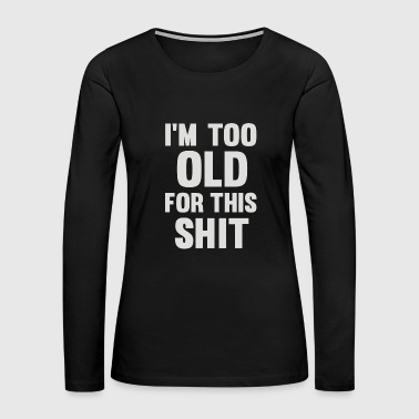 Too Old For This Shit - Women's Premium Long Sleeve T-Shirt