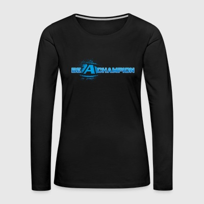 Be a Champion - Women's Premium Long Sleeve T-Shirt
