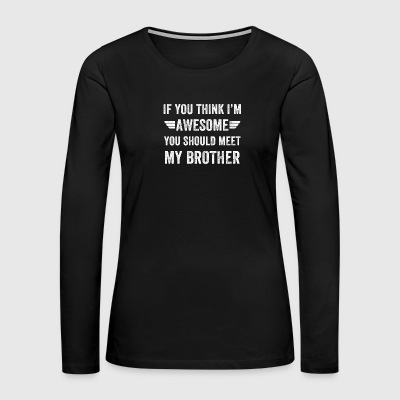 If you think I'm awesome you should meet my brothe - Women's Premium Long Sleeve T-Shirt