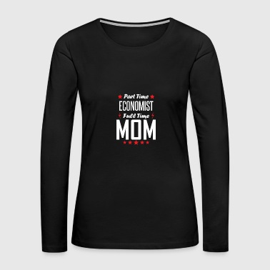Part Time Economist Full Time Mom - Women's Premium Long Sleeve T-Shirt