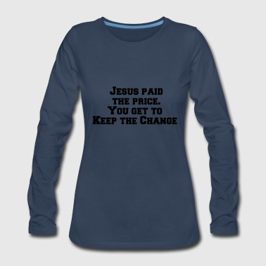 Jesus paid the price You get to keep the change - Women's Premium Long Sleeve T-Shirt