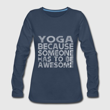 Yoga Because Someone Has To Be Awesome - Women's Premium Long Sleeve T-Shirt