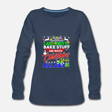 Just I Just Want To Bake Stuff And Watch Christmas Movi - Women's Premium Long Sleeve T-Shirt