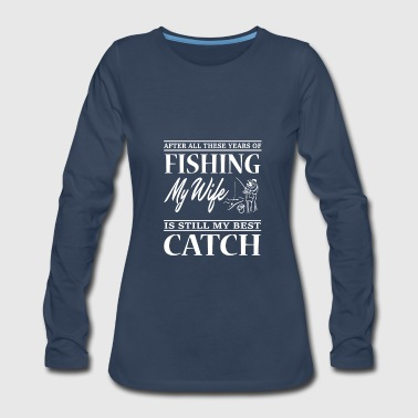 My Wife Is Still My Best Catch T Shirt - Women's Premium Long Sleeve T-Shirt
