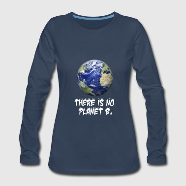 There is no planet B Shirt, happy earth day gifts - Women's Premium Long Sleeve T-Shirt