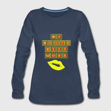My mouth need work - Women's Premium Long Sleeve T-Shirt