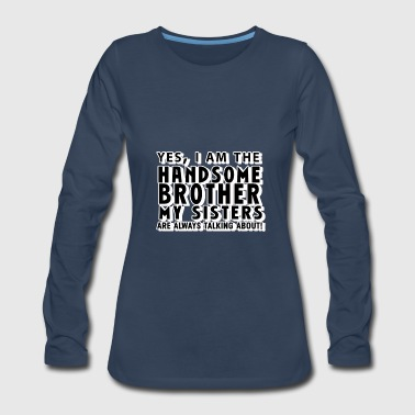 Yes, I Am the Handsome Brother my Sisters are alwa - Women's Premium Long Sleeve T-Shirt