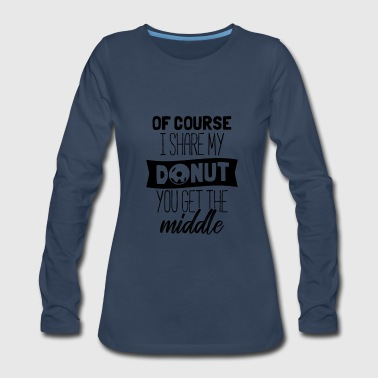 Fat Of Course I Share My Donut - Women's Premium Long Sleeve T-Shirt