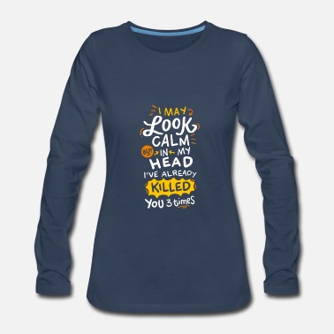 Rude I May Look Calm But In My Head Killed You 3 Times - Women's Premium Long Sleeve T-Shirt
