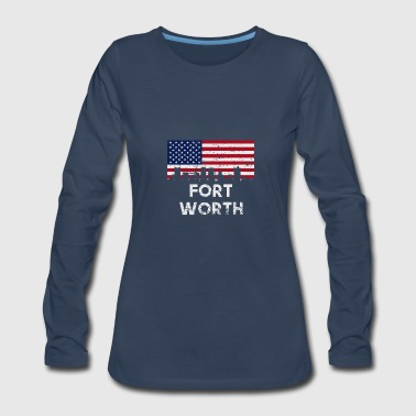 Fort Worth TX American Flag Skyline Distressed - Women's Premium Long Sleeve T-Shirt