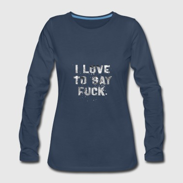 TO SAY FUCK W - Women's Premium Long Sleeve T-Shirt