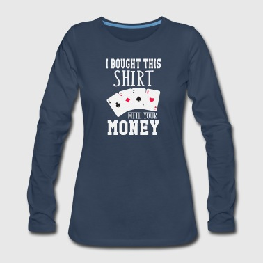 Las Vegas I Bought This Shirt With Your Money - Women's Premium Long Sleeve T-Shirt