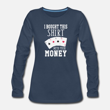 Texas Holdem I Bought This Shirt With Your Money - Women's Premium Long Sleeve T-Shirt