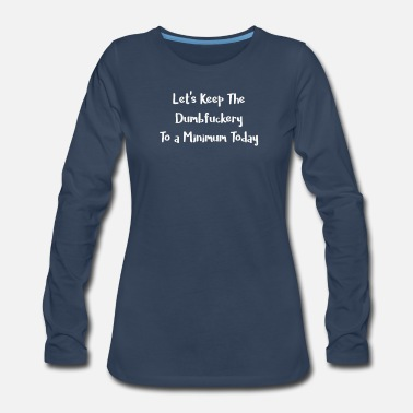 Minimum Let's Keep the Dumbfuckery to a Minimum Today - Women's Premium Long Sleeve T-Shirt