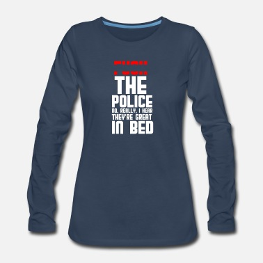 Proud The police. No, really, I hear they're great in be - Women's Premium Long Sleeve T-Shirt
