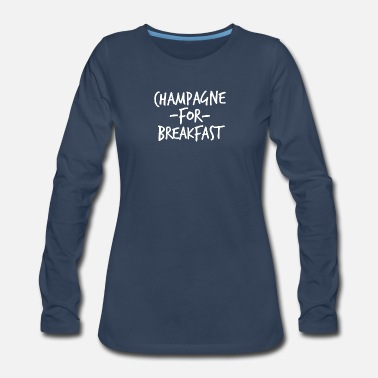 Champagne Champagne for Breakfast - Women's Premium Long Sleeve T-Shirt