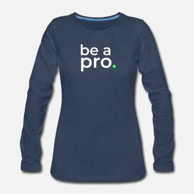 Pro Be a pro. - Women's Premium Long Sleeve T-Shirt