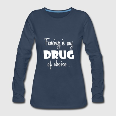 Fencing Love Gift-Drug of Choice-Cool Present - Women's Premium Long Sleeve T-Shirt