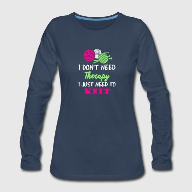 I Don't Need Therapy I Just Need To Knit T Shirt - Women's Premium Long Sleeve T-Shirt