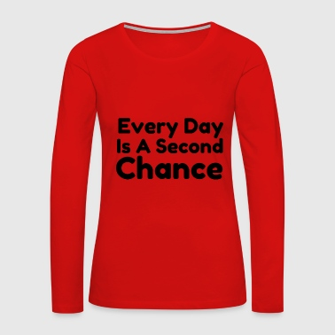 Every day is a second chance - Women's Premium Long Sleeve T-Shirt