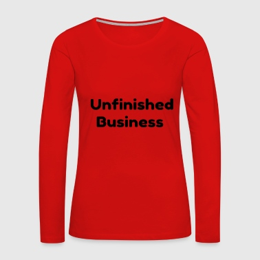 Unfinished Business - Women's Premium Long Sleeve T-Shirt