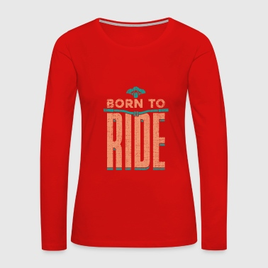 Born to Ride bicycle gift funny quote - Women's Premium Long Sleeve T-Shirt