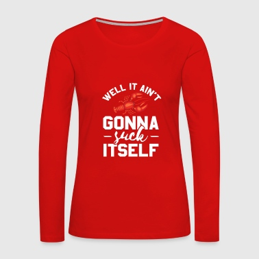 Well It Ain't Gonna Suck Itself - Women's Premium Long Sleeve T-Shirt