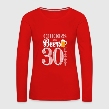 30 Years Cheers and Beers To 30 Years - Women's Premium Long Sleeve T-Shirt